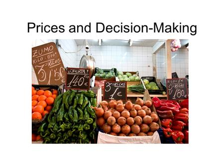 Prices and Decision-Making. Role of Prices Market economy- prices perform allocation function (FOR WHOM?) Advantages of prices –Neutral –Flexible –Free.