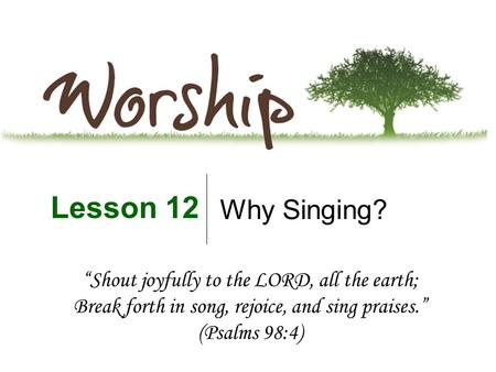 "Why Singing? Lesson 12 ""Shout joyfully to the LORD, all the earth; Break forth in song, rejoice, and sing praises."" (Psalms 98:4)"
