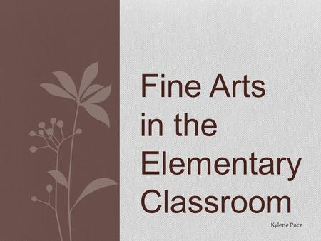 Fine Arts in the Elementary Classroom Kylene Pace.