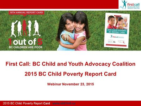 First Call: BC Child and Youth Advocacy Coalition 2015 BC Child Poverty Report Card 2015 BC Child Poverty Report Card www.still1in5.ca Webinar November.