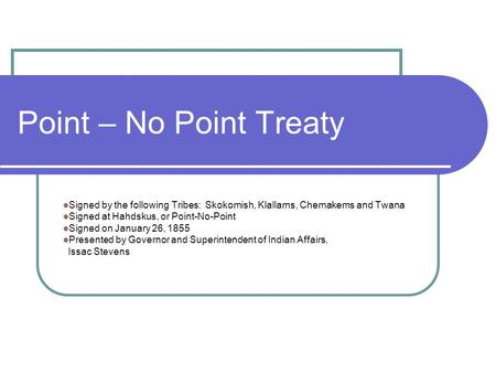 Point – No Point Treaty Signed by the following Tribes: Skokomish, Klallams, Chemakems and Twana Signed at Hahdskus, or Point-No-Point Signed on January.