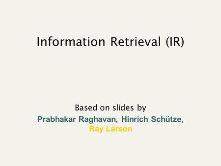 Information Retrieval (IR) Based on slides by Prabhakar Raghavan, Hinrich Schütze, Ray Larson.