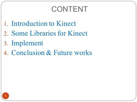 CONTENT 1. Introduction to Kinect 2. Some Libraries for Kinect 3. Implement 4. Conclusion & Future works 1.