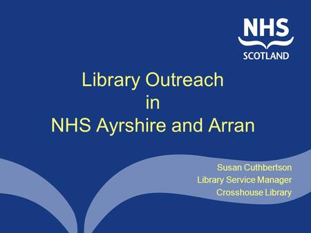 Library Outreach in NHS Ayrshire and Arran Susan Cuthbertson Library Service Manager Crosshouse Library.