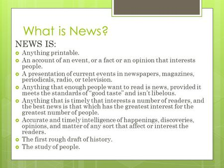 What is News? NEWS IS:  Anything printable.  An account of an event, or a fact or an opinion that interests people.  A presentation of current events.