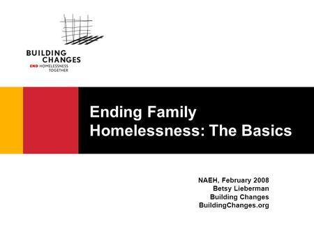 Ending Family Homelessness: The Basics NAEH, February 2008 Betsy Lieberman Building Changes BuildingChanges.org.