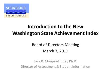 Introduction to the New Washington State Achievement Index Jack B. Monpas-Huber, Ph.D. Director of Assessment & Student Information Board of Directors.
