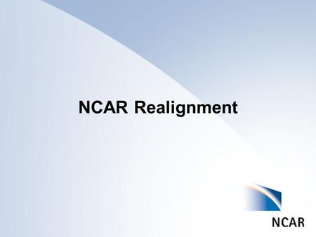 NCAR Realignment. Reasons for Considering Realignment National Science Board call for a review of how ATM supports the field in the 21 st Century UCAR.