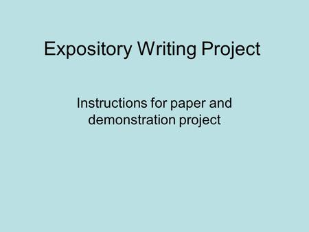Expository Writing Project Instructions for paper and demonstration project.