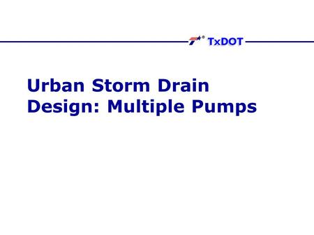 Urban Storm Drain Design: Multiple Pumps. Multiple Pumps The HDM and FHWA recommend more than one pump Redundancy Flexibility Ability to manage flows.