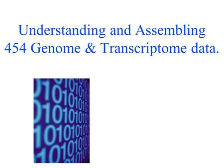 Understanding and Assembling 454 Genome & Transcriptome data.