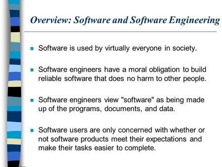 Overview: Software and Software Engineering n Software is used by virtually everyone in society. n Software engineers have a moral obligation to build.
