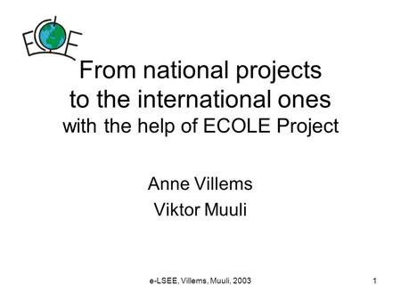 E-LSEE, Villems, Muuli, 20031 From national projects to the international ones with the help of ECOLE Project Anne Villems Viktor Muuli.