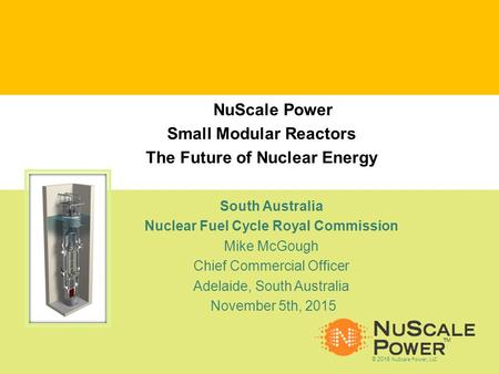 NuScale Confidential © 2015 NuScale Power LLC 1 TM © 2015 NuScale Power, LLC TM South Australia Nuclear Fuel Cycle Royal Commission Mike McGough Chief.