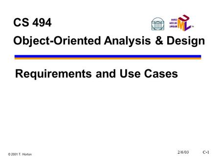 2/6/03C-1 © 2001 T. Horton CS 494 Object-Oriented Analysis & Design Requirements and Use Cases.