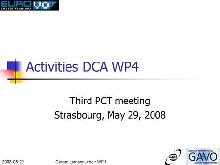 2008-05-29Gerard Lemson, chair WP4 Activities DCA WP4 Third PCT meeting Strasbourg, May 29, 2008.