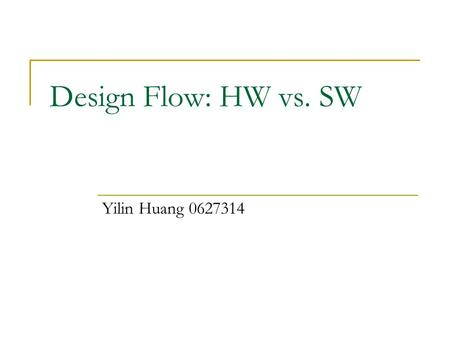 Design Flow: HW vs. SW Yilin Huang 0627314. Overview Software: features and flexibility Hardware: performance Designs have different focuses.