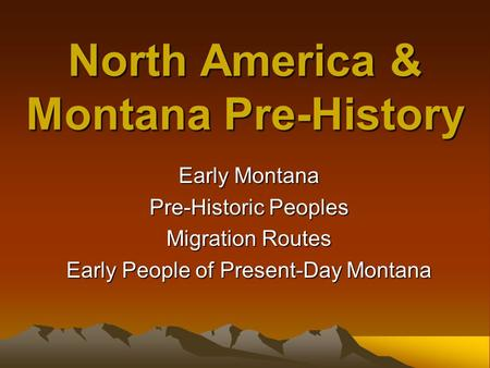 North America & Montana Pre-History Early Montana Pre-Historic Peoples Migration Routes Early People of Present-Day Montana.