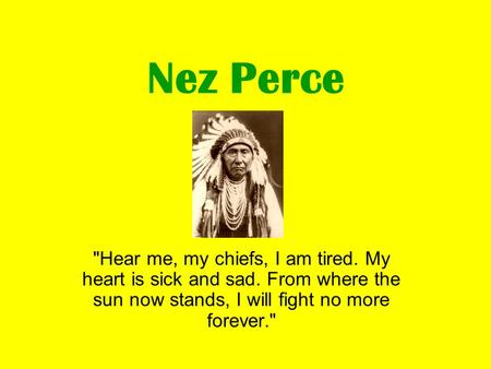 Nez Perce Hear me, my chiefs, I am tired. My heart is sick and sad. From where the sun now stands, I will fight no more forever.