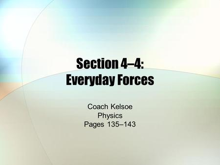 Section 4–4: Everyday Forces Coach Kelsoe Physics Pages 135–143.