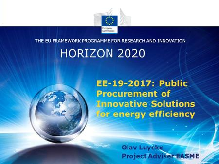Olav Luyckx Project Adviser EASME HORIZON 2020 THE EU FRAMEWORK PROGRAMME FOR RESEARCH AND INNOVATION EE-19-2017: Public Procurement of Innovative Solutions.
