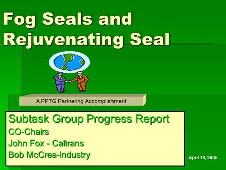 Fog Seals and Rejuvenating Seal Subtask Group Progress Report CO-Chairs John Fox - Caltrans Bob McCrea-Industry A PPTG Partnering Accomplishment April.