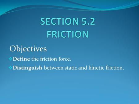 Objectives  Define the friction force.  Distinguish between static and kinetic friction.