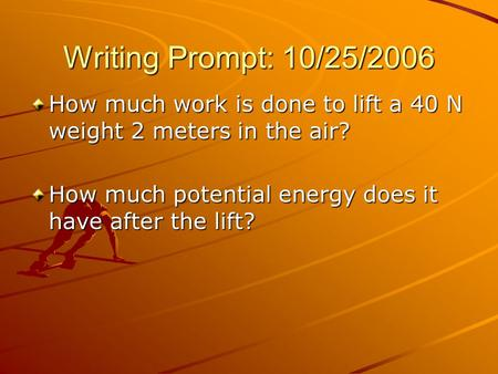 Writing Prompt: 10/25/2006 How much work is done to lift a 40 N weight 2 meters in the air? How much potential energy does it have after the lift?