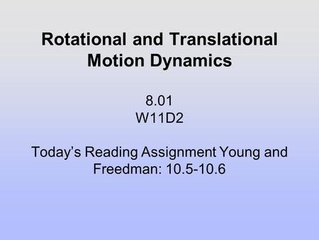 Rotational and Translational Motion Dynamics 8.01 W11D2 Today's Reading Assignment Young and Freedman: 10.5-10.6.