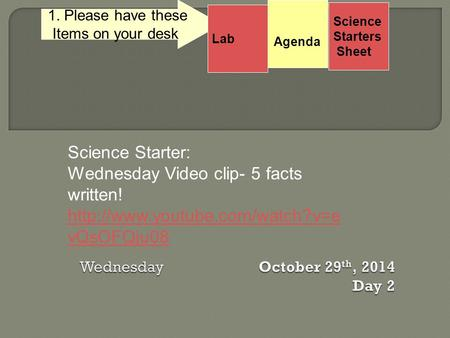 Science Starters Sheet 1. Please have these Items on your desk. Science Starter: Wednesday Video clip- 5 facts written!