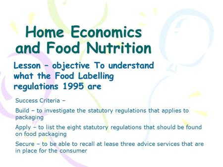 Home Economics and Food Nutrition Lesson – objective To understand what the Food Labelling regulations 1995 are Success Criteria – Build – to investigate.