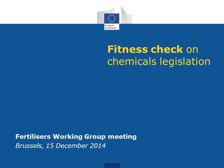 Fitness check on chemicals legislation Fertilisers Working Group meeting Brussels, 15 December 2014.