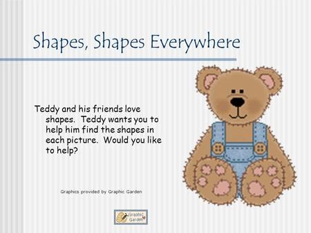 Shapes, Shapes Everywhere Teddy and his friends love shapes. Teddy wants you to help him find the shapes in each picture. Would you like to help? Graphics.