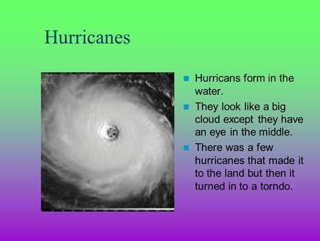 Hurricanes Hurricans form in the water. They look like a big cloud except they have an eye in the middle. There was a few hurricanes that made it to the.