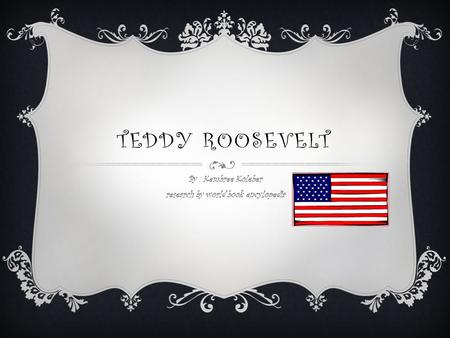 TEDDY ROOSEVELT By : Kembree Koleber research by world book encylopedia.