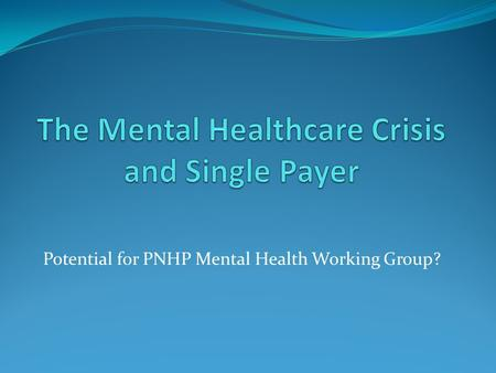 Potential for PNHP Mental Health Working Group?. Overview Special considerations in mental illness insurance coverage, each improved with Medicare for.
