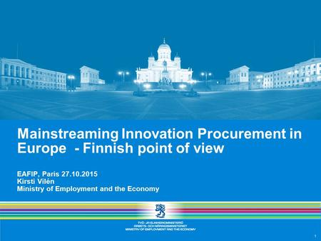 1 Mainstreaming Innovation Procurement in Europe - Finnish point of view EAFIP, Paris 27.10.2015 Kirsti Vilén Ministry of Employment and the Economy.