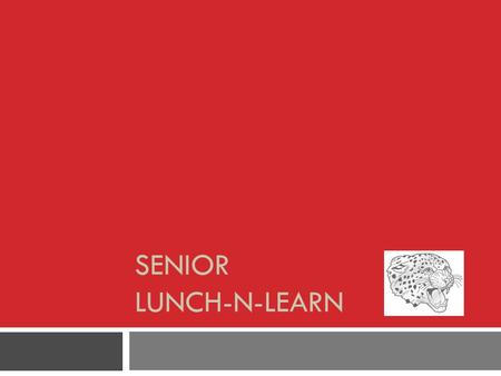 SENIOR LUNCH-N-LEARN. I'm A Senior! Now What?  Lots of work to do.  Lots of money to pay.  Lots of fun to have!