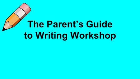 The Parent's Guide to Writing Workshop. Writing Expectations Students will write independently with stamina. Students will write to communicate ideas.