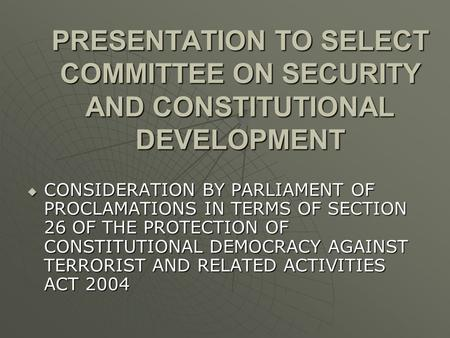 PRESENTATION TO SELECT COMMITTEE ON SECURITY AND CONSTITUTIONAL DEVELOPMENT  CONSIDERATION BY PARLIAMENT OF PROCLAMATIONS IN TERMS OF SECTION 26 OF THE.