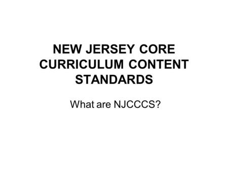 NEW JERSEY CORE CURRICULUM CONTENT STANDARDS What are NJCCCS?