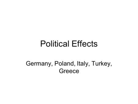 Political Effects Germany, Poland, Italy, Turkey, Greece.