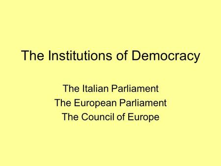 The Institutions of Democracy The Italian Parliament The European Parliament The Council of Europe.