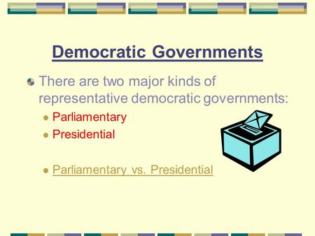 Democratic Governments There are two major kinds of representative democratic governments: Parliamentary Presidential Parliamentary vs. Presidential.