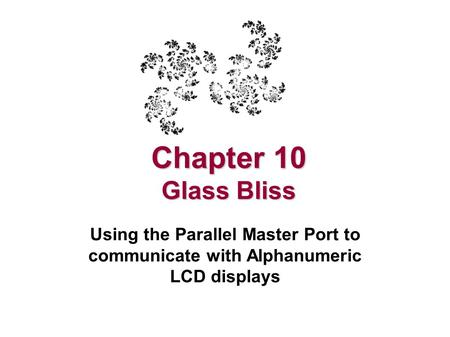 Chapter 10 Glass Bliss Using the Parallel Master Port to communicate with Alphanumeric LCD displays.
