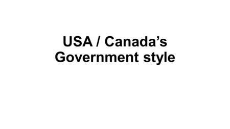 USA / Canada's Government style. Limited Government Although they are both limited governments, they are very different in style and make up.