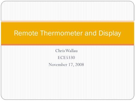 Chris Wallau ECE5330 November 17, 2008 Remote Thermometer and Display.