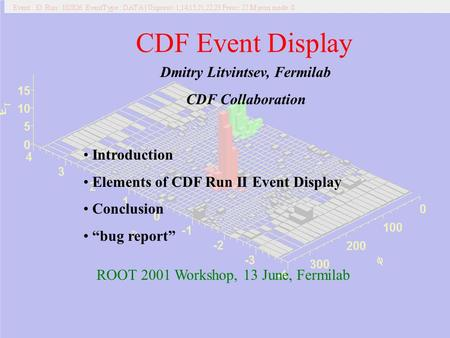 06/13/2001Dmitry Litvintsev CDF Event Display Dmitry Litvintsev, Fermilab CDF Collaboration Introduction Elements of CDF Run II Event.
