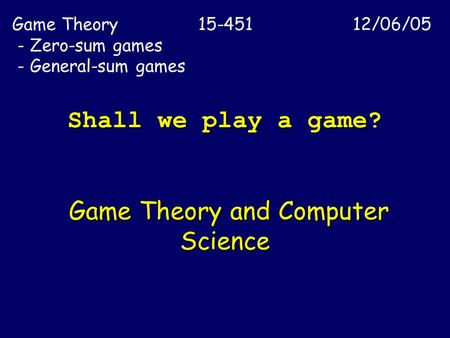 Shall we play a game? Game Theory and Computer Science Game Theory 15-451 12/06/05 - Zero-sum games - General-sum games.