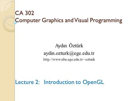 CA 302 Computer Graphics and Visual Programming Lecture 2: Introduction to OpenGL Aydın Öztürk